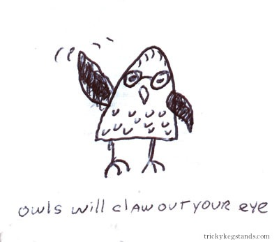 Owls will claw out your eye